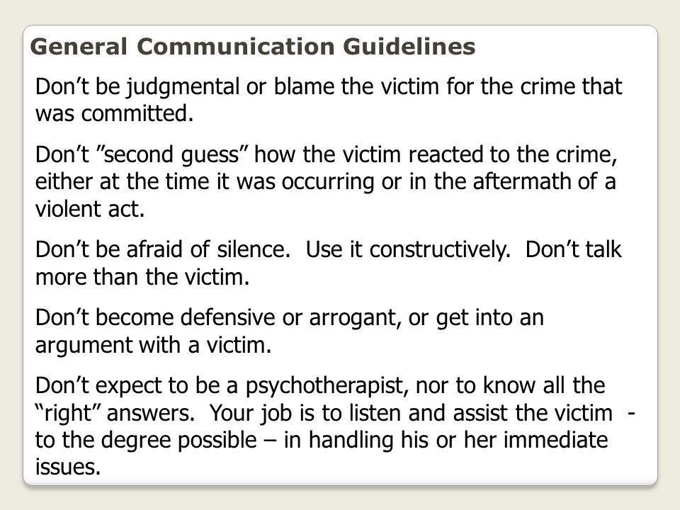 """General Communication Guidelines Don't be judgmental or blame the victim for the crime that was committed. Don't """"second guess"""" how the victim reacted"""