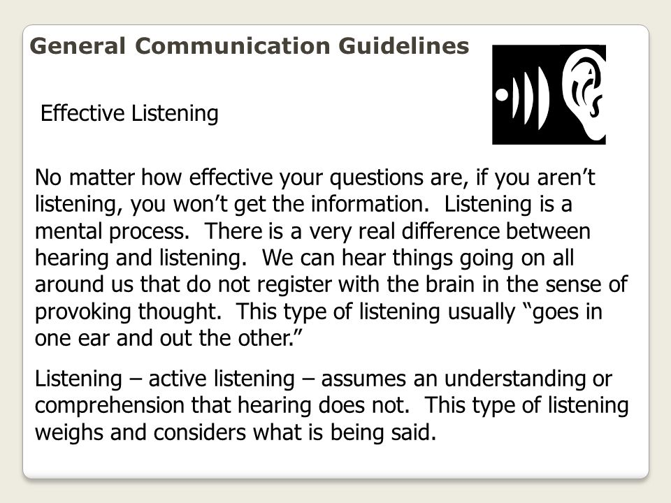General Communication Guidelines No matter how effective your questions are, if you aren't listening, you won't get the information. Listening is a me