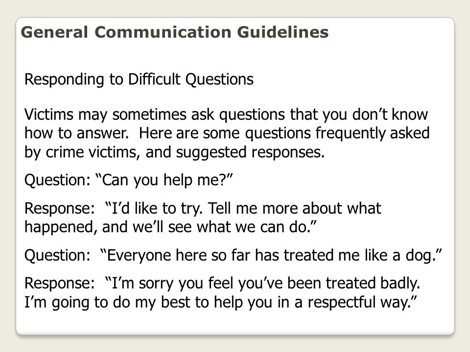 General Communication Guidelines Victims may sometimes ask questions that you don't know how to answer. Here are some questions frequently asked by cr