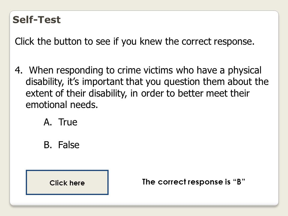 Self-Test Click the button to see if you knew the correct response. 4. When responding to crime victims who have a physical disability, it's important