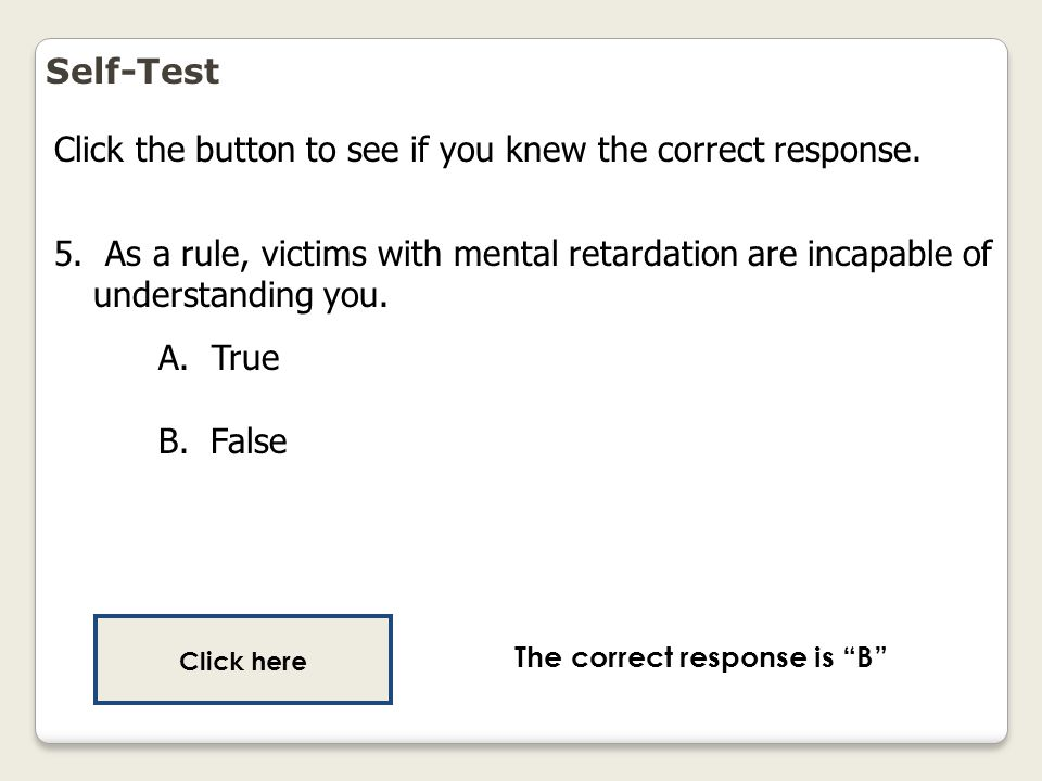 Self-Test Click the button to see if you knew the correct response. 5. As a rule, victims with mental retardation are incapable of understanding you.