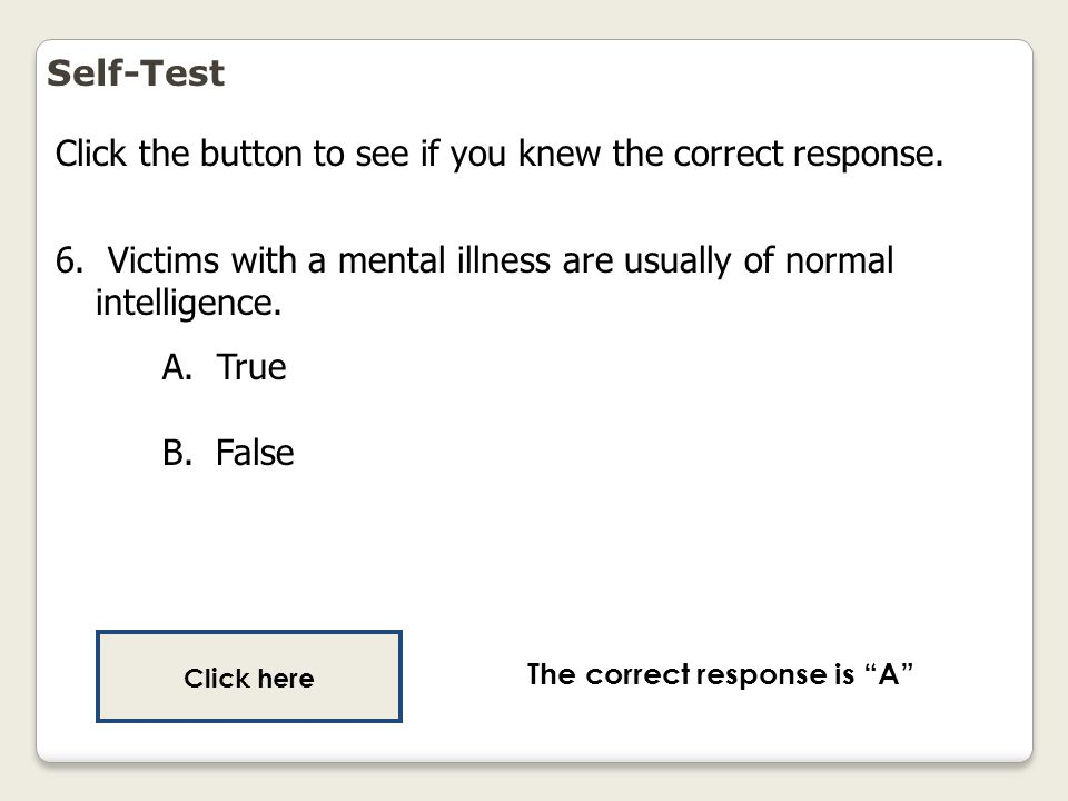 Self-Test Click the button to see if you knew the correct response. 6. Victims with a mental illness are usually of normal intelligence. A. True B. Fa