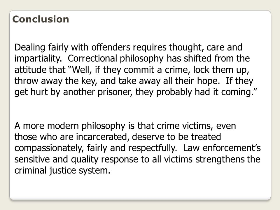"""Conclusion Dealing fairly with offenders requires thought, care and impartiality. Correctional philosophy has shifted from the attitude that """"Well, if"""