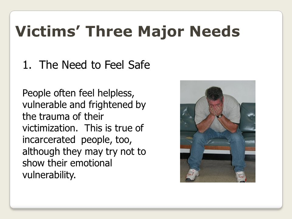 Victims' Three Major Needs Victims need to air their emotions after the trauma of a crime.