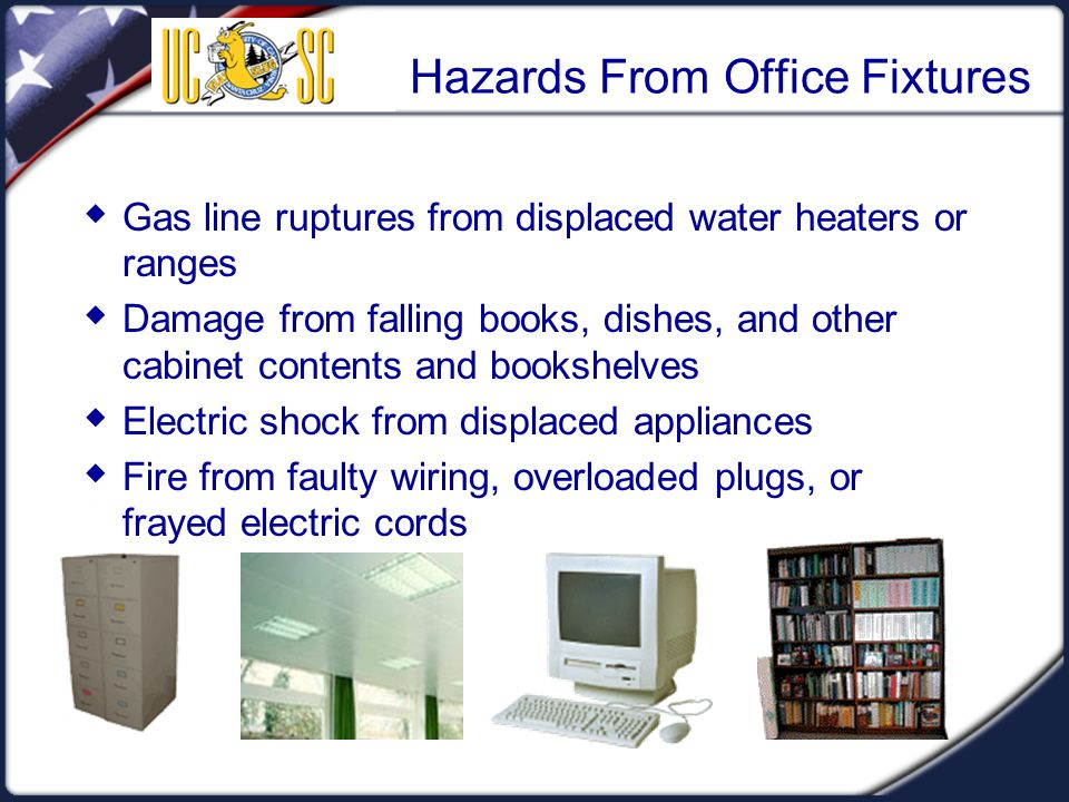 Hazards From Office Fixtures  Gas line ruptures from displaced water heaters or ranges  Damage from falling books, dishes, and other cabinet contents and bookshelves  Electric shock from displaced appliances  Fire from faulty wiring, overloaded plugs, or frayed electric cords