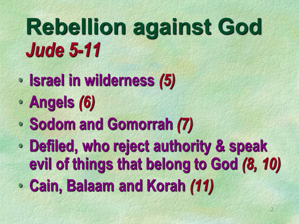 2 Rebellion against God Jude 5-11 Israel in wilderness (5) Israel in wilderness (5) Angels (6) Angels (6) Sodom and Gomorrah (7) Sodom and Gomorrah (7) Defiled, who reject authority & speak evil of things that belong to God (8, 10) Defiled, who reject authority & speak evil of things that belong to God (8, 10) Cain, Balaam and Korah (11) Cain, Balaam and Korah (11)