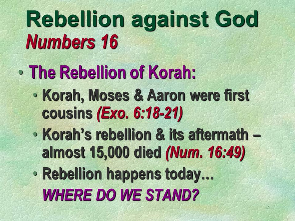 3 Rebellion against God Numbers 16 The Rebellion of Korah: The Rebellion of Korah: Korah, Moses & Aaron were first cousins (Exo.