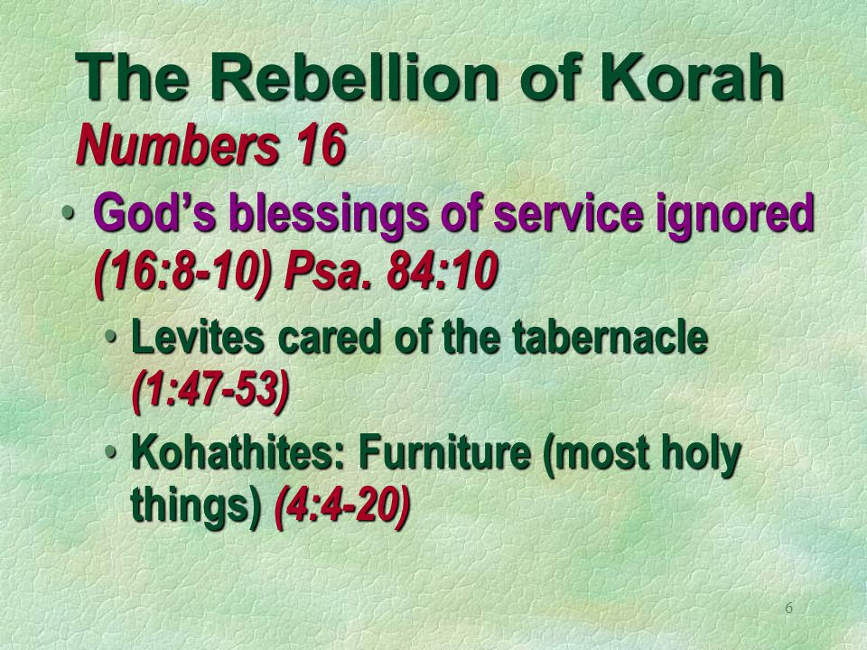 6 The Rebellion of Korah Numbers 16 God's blessings of service ignored (16:8-10) Psa.