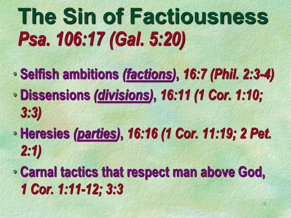 9 The Sin of Factiousness Psa. 106:17 (Gal. 5:20) Selfish ambitions (factions), 16:7 (Phil.