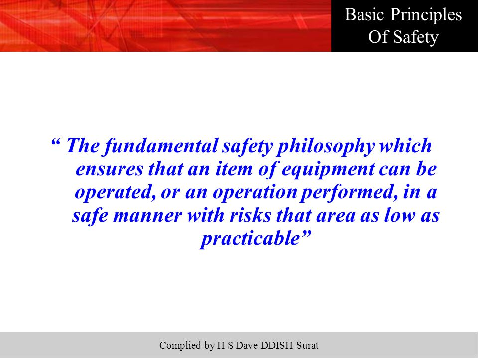 Complied by H S Dave DDISH Surat The fundamental safety philosophy which ensures that an item of equipment can be operated, or an operation performed, in a safe manner with risks that area as low as practicable Basic Principles Of Safety