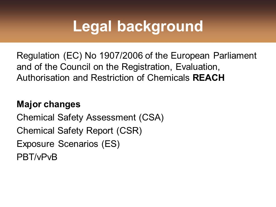 Legal background Regulation (EC) No 1907/2006 of the European Parliament and of the Council on the Registration, Evaluation, Authorisation and Restric