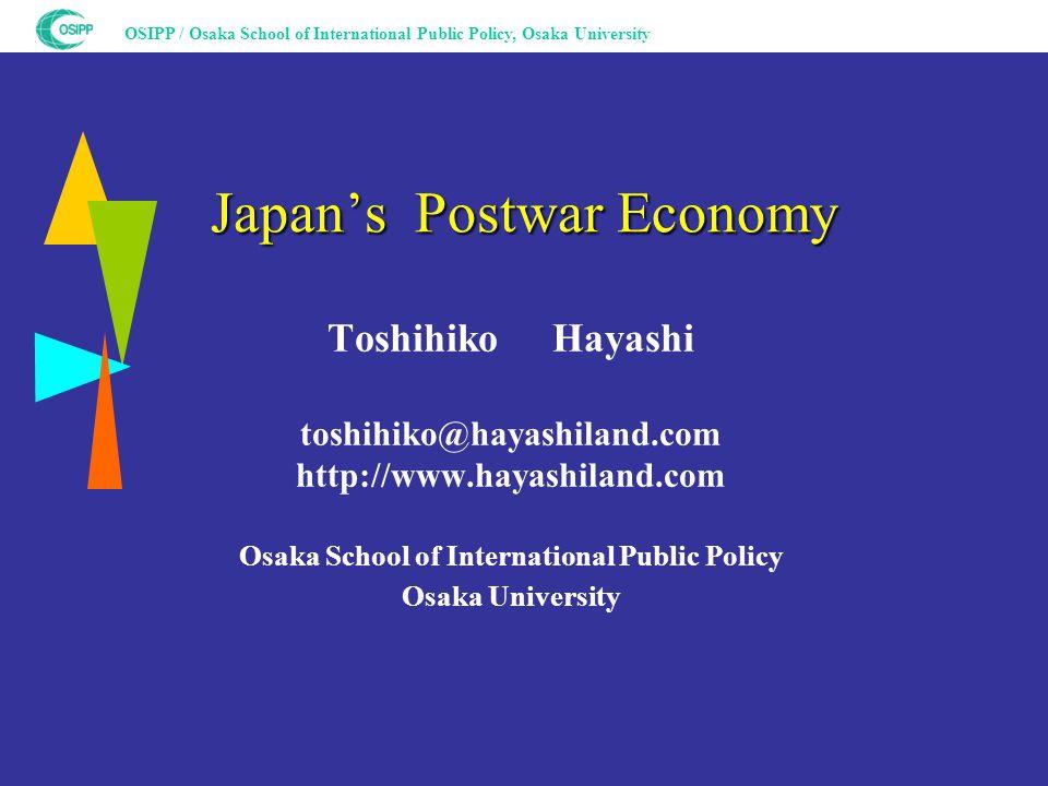 OSIPP / Osaka School of International Public Policy, Osaka University Japan's Postwar Economy Toshihiko Hayashi toshihiko@hayashiland.com http://www.hayashiland.com Osaka School of International Public Policy Osaka University
