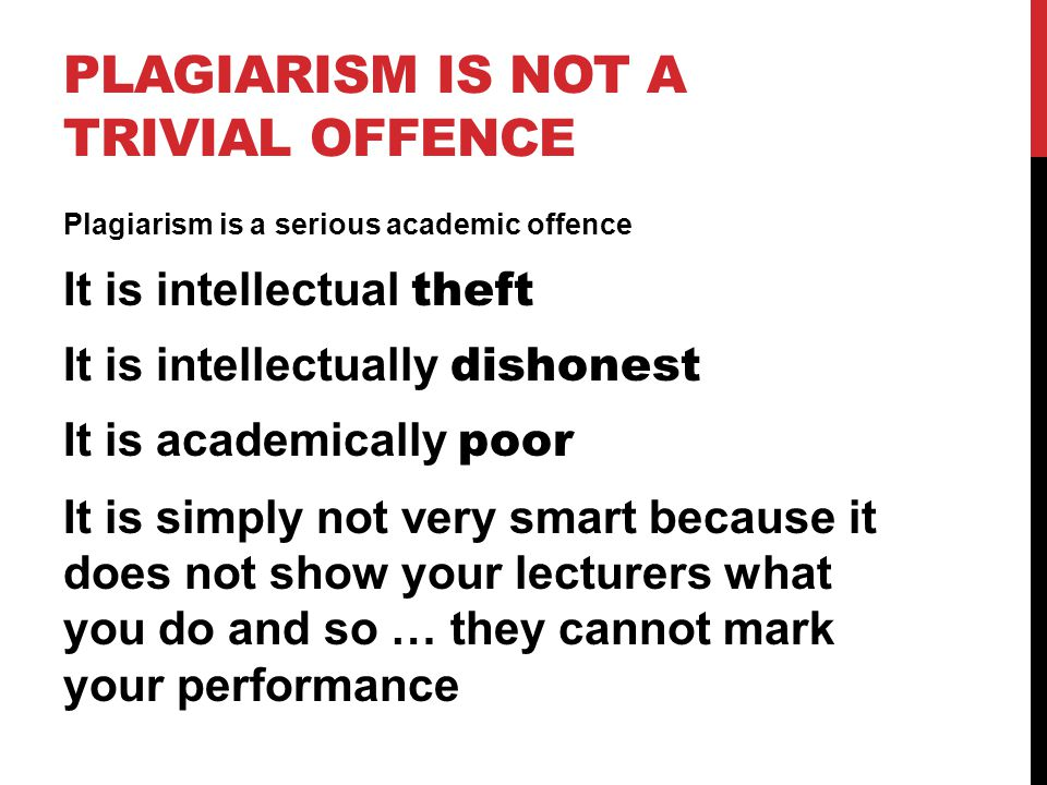 PLAGIARISM IS NOT A TRIVIAL OFFENCE Plagiarism is a serious academic offence It is intellectual theft It is intellectually dishonest It is academicall