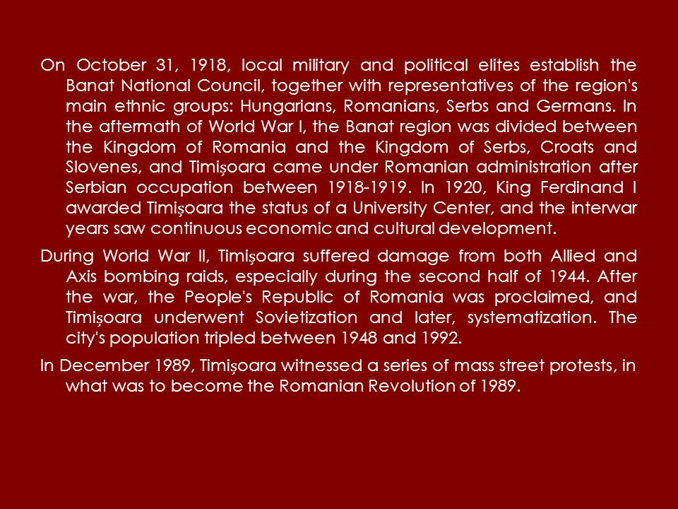 On October 31, 1918, local military and political elites establish the Banat National Council, together with representatives of the region s main ethnic groups: Hungarians, Romanians, Serbs and Germans.