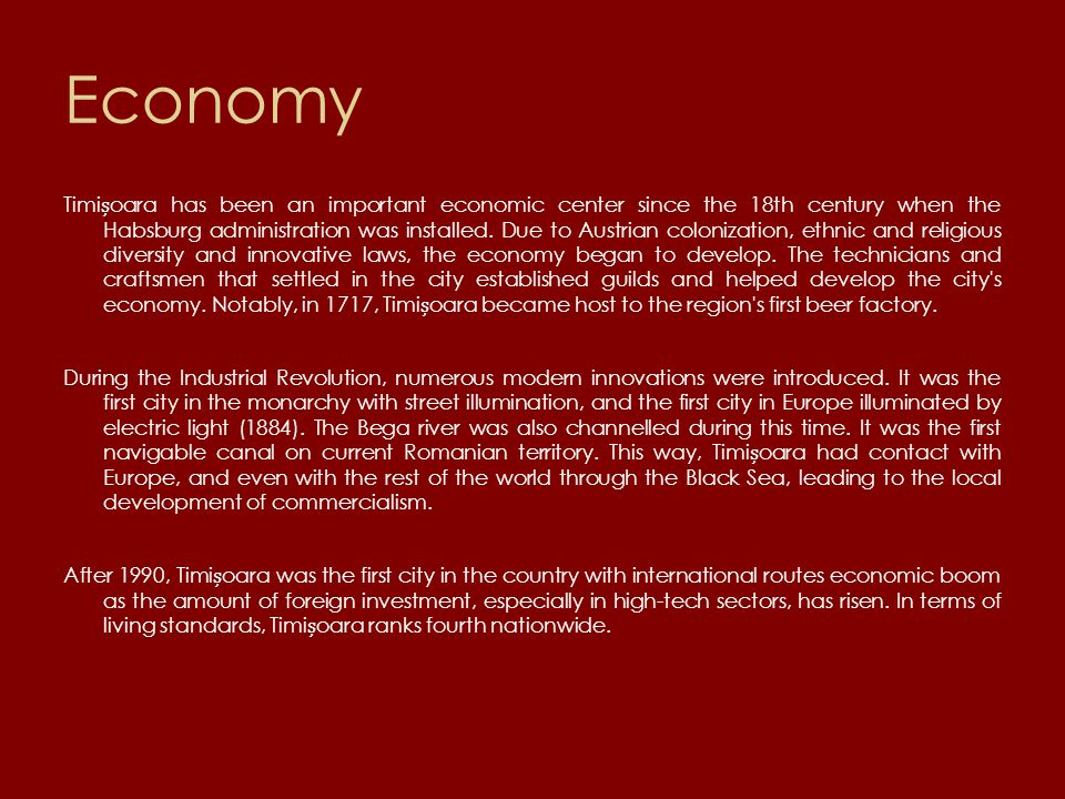 Economy Timioara has been an important economic center since the 18th century when the Habsburg administration was installed.