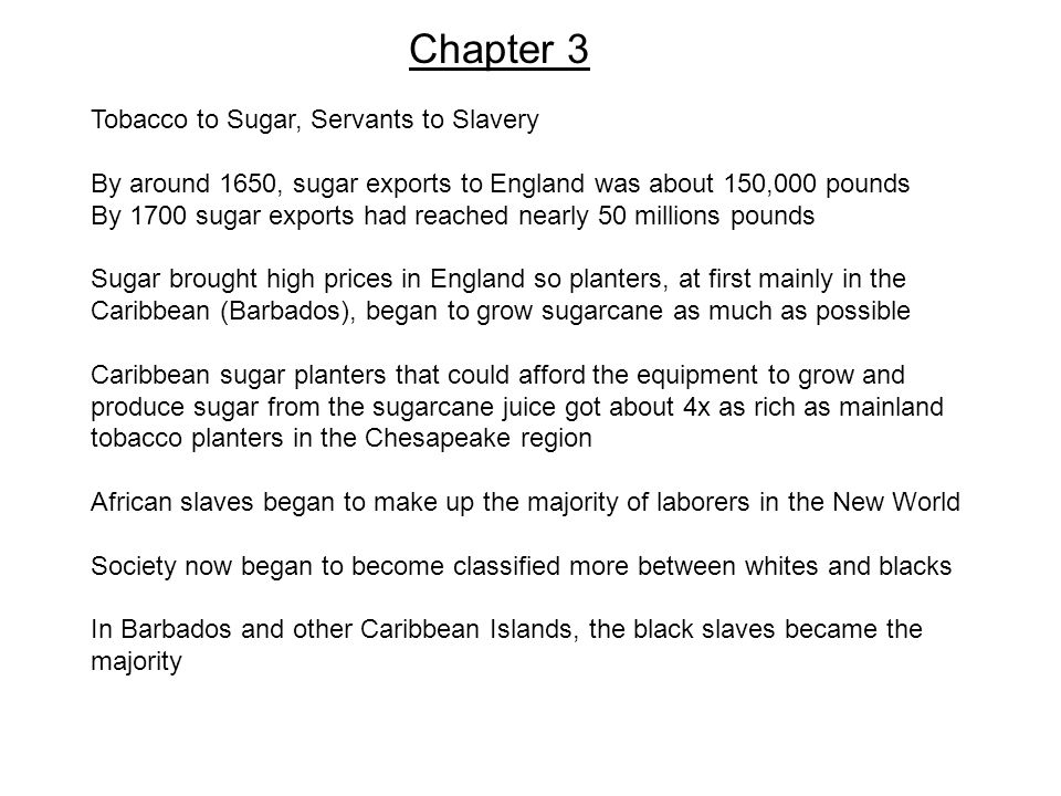 Chapter 3 Tobacco to Sugar, Servants to Slavery By around 1650, sugar exports to England was about 150,000 pounds By 1700 sugar exports had reached ne
