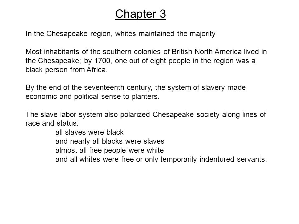 Chapter 3 In the Chesapeake region, whites maintained the majority Most inhabitants of the southern colonies of British North America lived in the Chesapeake; by 1700, one out of eight people in the region was a black person from Africa.