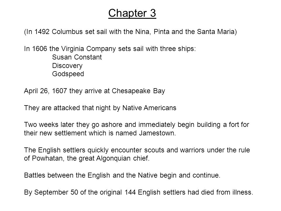 Chapter 3 (In 1492 Columbus set sail with the Nina, Pinta and the Santa Maria) In 1606 the Virginia Company sets sail with three ships: Susan Constant Discovery Godspeed April 26, 1607 they arrive at Chesapeake Bay They are attacked that night by Native Americans Two weeks later they go ashore and immediately begin building a fort for their new settlement which is named Jamestown.