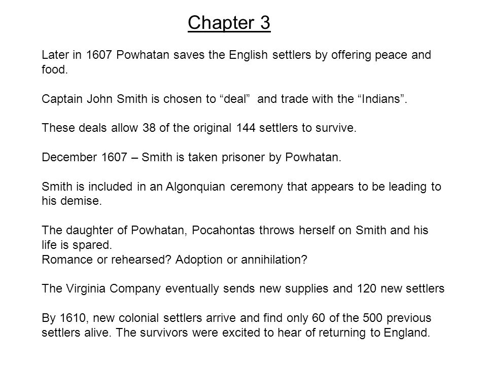"Chapter 3 Later in 1607 Powhatan saves the English settlers by offering peace and food. Captain John Smith is chosen to ""deal"" and trade with the ""Ind"