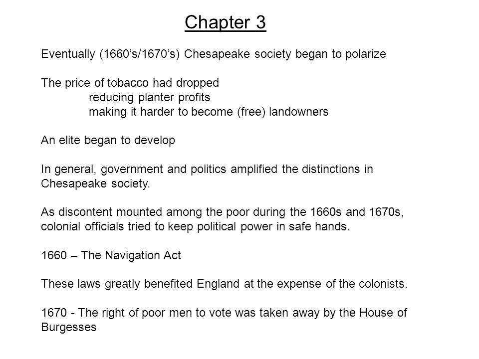 Chapter 3 Eventually (1660's/1670's) Chesapeake society began to polarize The price of tobacco had dropped reducing planter profits making it harder to become (free) landowners An elite began to develop In general, government and politics amplified the distinctions in Chesapeake society.