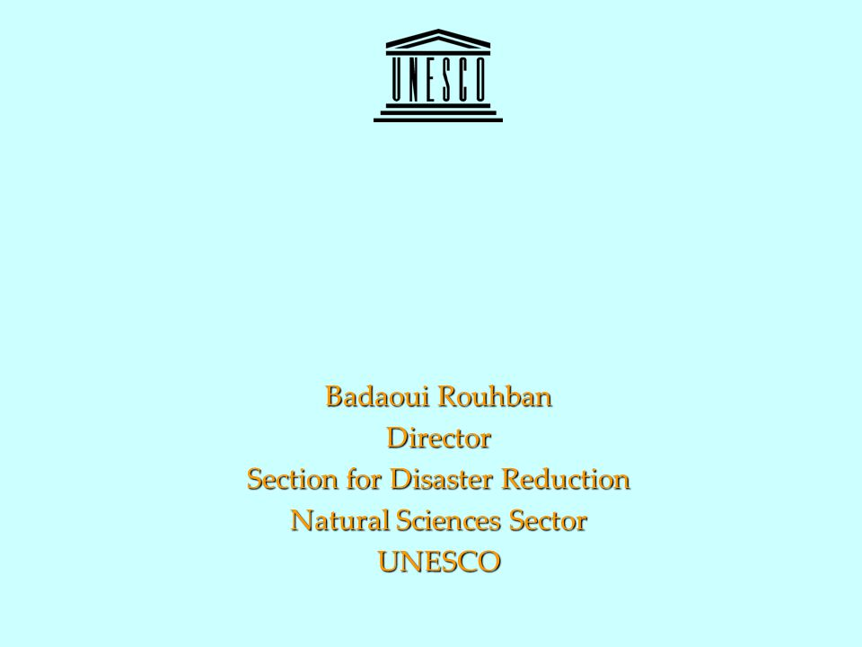 Badaoui Rouhban Director Section for Disaster Reduction Natural Sciences Sector UNESCO