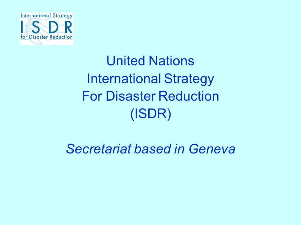 United Nations International Strategy For Disaster Reduction (ISDR) Secretariat based in Geneva