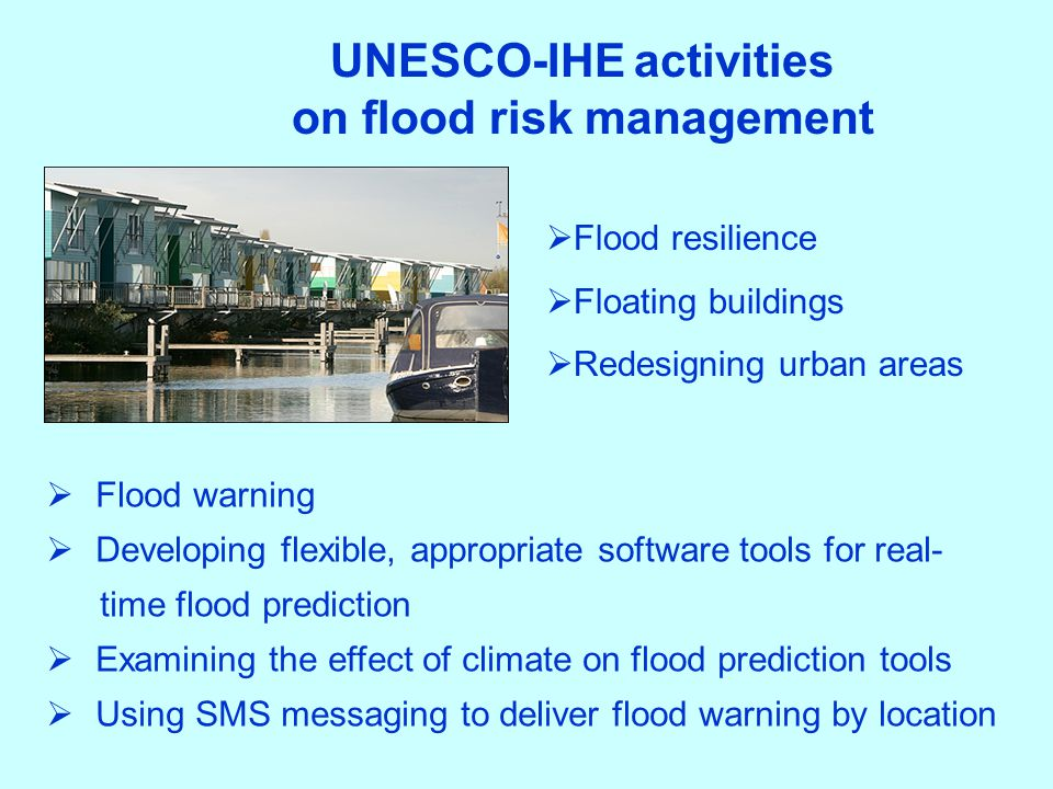  Flood resilience  Floating buildings  Redesigning urban areas UNESCO-IHE activities on flood risk management  Flood warning  Developing flexible