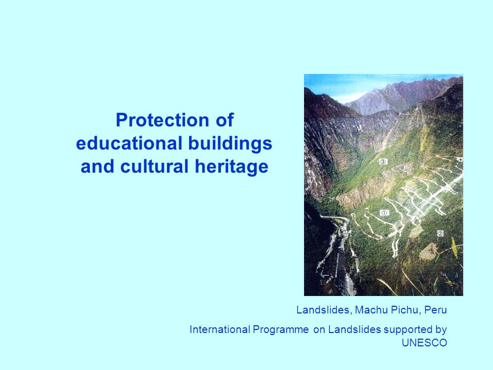 Protection of educational buildings and cultural heritage Landslides, Machu Pichu, Peru International Programme on Landslides supported by UNESCO