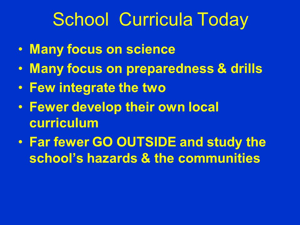 School Curricula Today Many focus on science Many focus on preparedness & drills Few integrate the two Fewer develop their own local curriculum Far fe