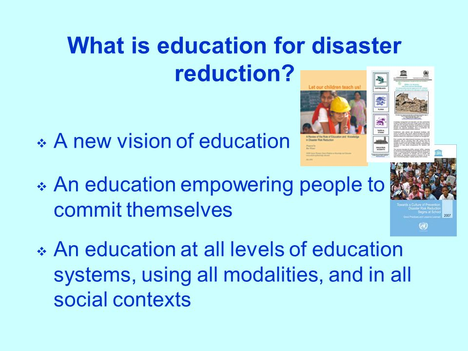 What is education for disaster reduction?  A new vision of education  An education empowering people to commit themselves  An education at all leve