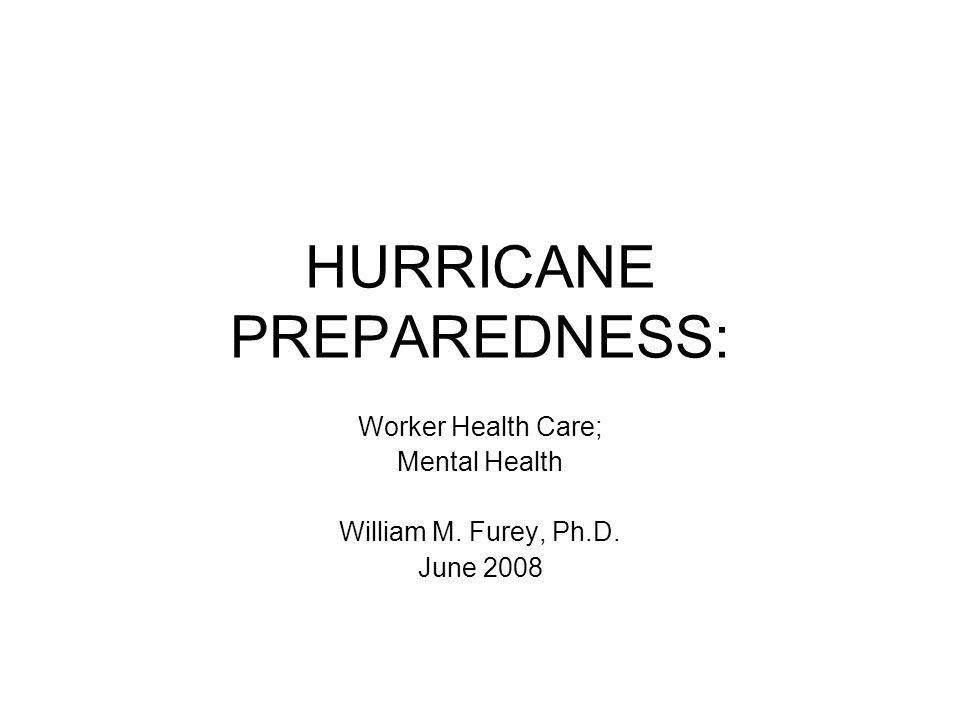 HURRICANE PREPAREDNESS: Worker Health Care; Mental Health William M. Furey, Ph.D. June 2008