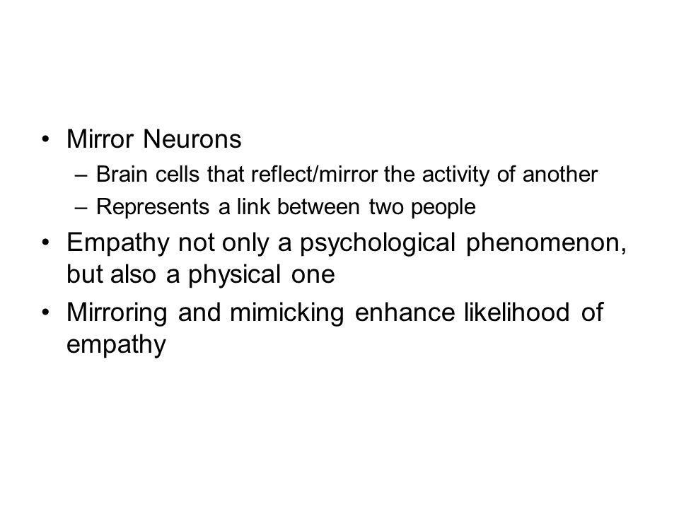Mirror Neurons –Brain cells that reflect/mirror the activity of another –Represents a link between two people Empathy not only a psychological phenomenon, but also a physical one Mirroring and mimicking enhance likelihood of empathy