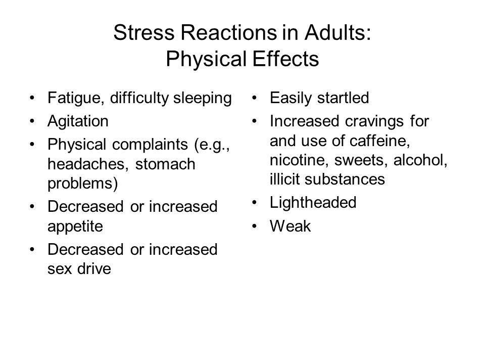Stress Reactions in Adults: Physical Effects Fatigue, difficulty sleeping Agitation Physical complaints (e.g., headaches, stomach problems) Decreased or increased appetite Decreased or increased sex drive Easily startled Increased cravings for and use of caffeine, nicotine, sweets, alcohol, illicit substances Lightheaded Weak