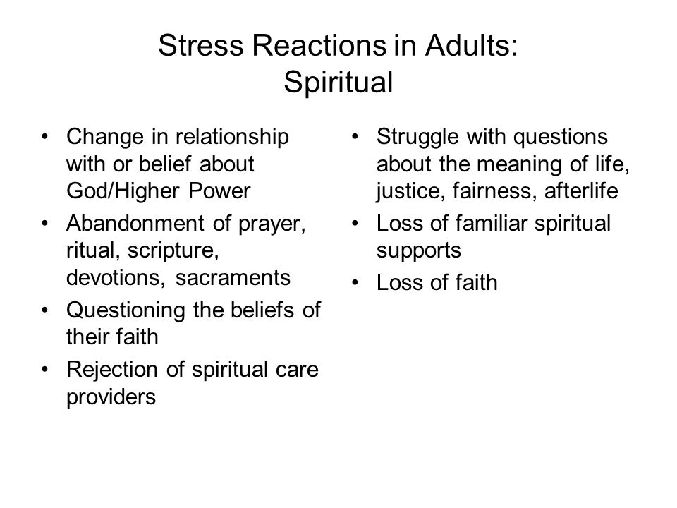 Stress Reactions in Adults: Spiritual Change in relationship with or belief about God/Higher Power Abandonment of prayer, ritual, scripture, devotions, sacraments Questioning the beliefs of their faith Rejection of spiritual care providers Struggle with questions about the meaning of life, justice, fairness, afterlife Loss of familiar spiritual supports Loss of faith