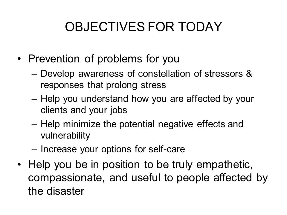 OBJECTIVES FOR TODAY Prevention of problems for you –Develop awareness of constellation of stressors & responses that prolong stress –Help you understand how you are affected by your clients and your jobs –Help minimize the potential negative effects and vulnerability –Increase your options for self-care Help you be in position to be truly empathetic, compassionate, and useful to people affected by the disaster