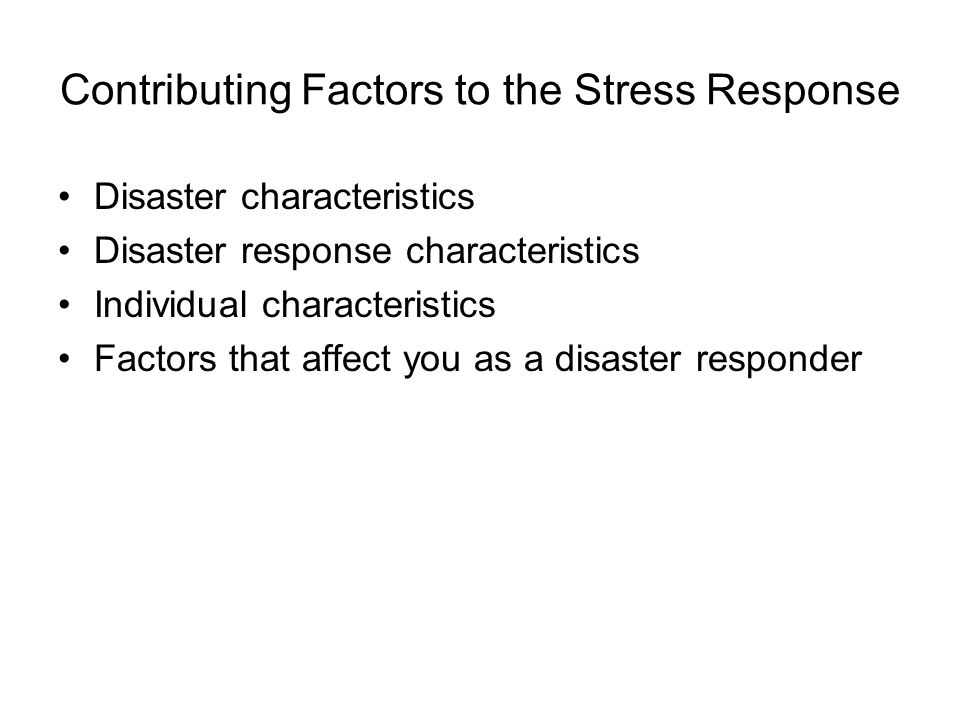Contributing Factors to the Stress Response Disaster characteristics Disaster response characteristics Individual characteristics Factors that affect you as a disaster responder