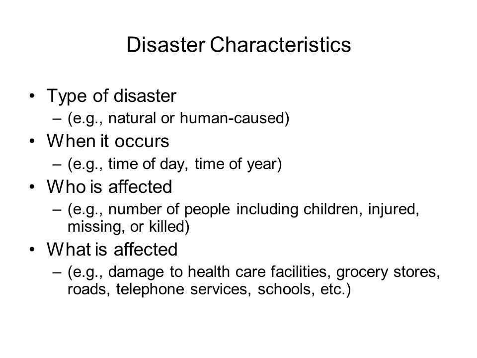 Disaster Characteristics Type of disaster –(e.g., natural or human-caused) When it occurs –(e.g., time of day, time of year) Who is affected –(e.g., number of people including children, injured, missing, or killed) What is affected –(e.g., damage to health care facilities, grocery stores, roads, telephone services, schools, etc.)