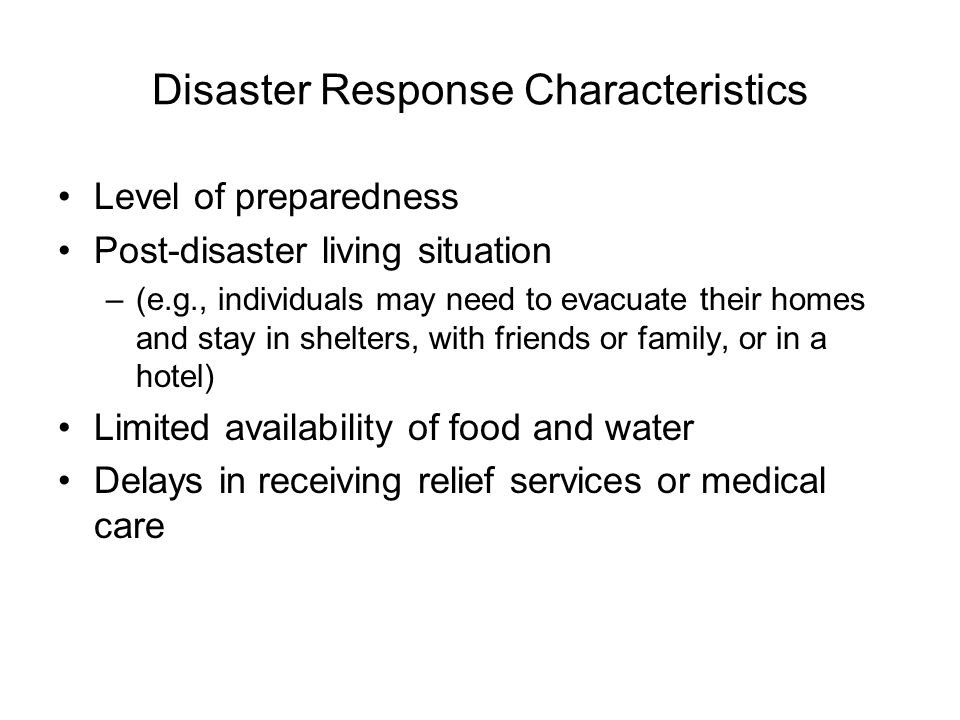 Disaster Response Characteristics Level of preparedness Post-disaster living situation –(e.g., individuals may need to evacuate their homes and stay in shelters, with friends or family, or in a hotel) Limited availability of food and water Delays in receiving relief services or medical care