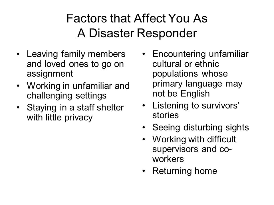 Factors that Affect You As A Disaster Responder Leaving family members and loved ones to go on assignment Working in unfamiliar and challenging settings Staying in a staff shelter with little privacy Encountering unfamiliar cultural or ethnic populations whose primary language may not be English Listening to survivors' stories Seeing disturbing sights Working with difficult supervisors and co- workers Returning home