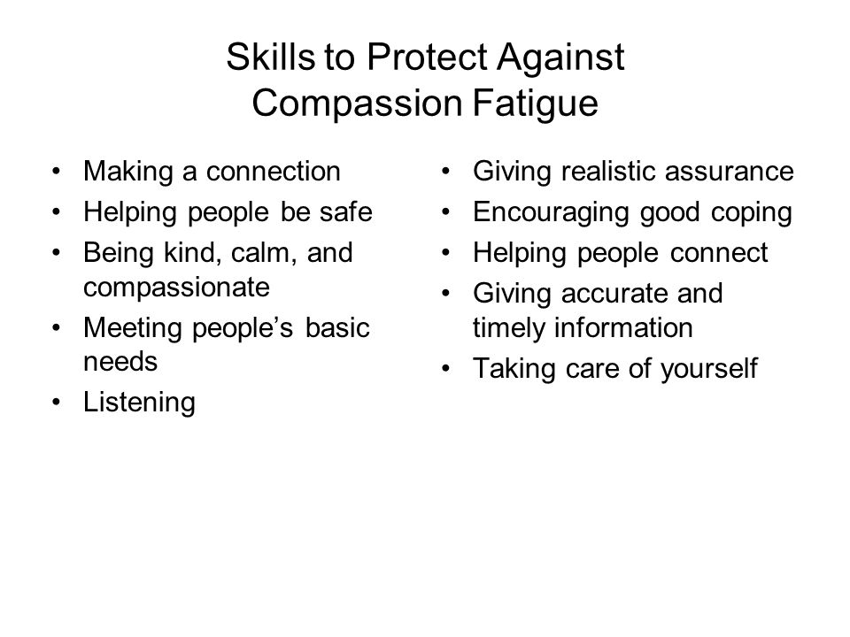 Skills to Protect Against Compassion Fatigue Making a connection Helping people be safe Being kind, calm, and compassionate Meeting people's basic needs Listening Giving realistic assurance Encouraging good coping Helping people connect Giving accurate and timely information Taking care of yourself