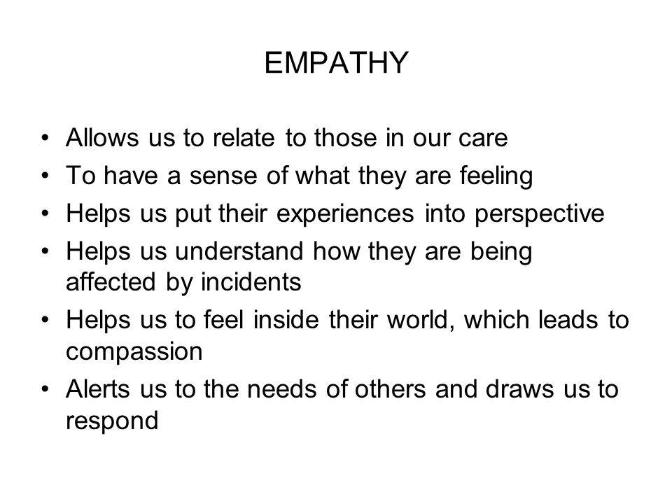 EMPATHY Allows us to relate to those in our care To have a sense of what they are feeling Helps us put their experiences into perspective Helps us understand how they are being affected by incidents Helps us to feel inside their world, which leads to compassion Alerts us to the needs of others and draws us to respond