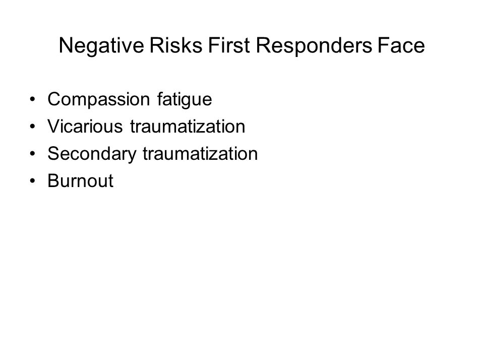 Negative Risks First Responders Face Compassion fatigue Vicarious traumatization Secondary traumatization Burnout