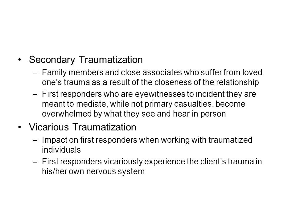 Secondary Traumatization –Family members and close associates who suffer from loved one's trauma as a result of the closeness of the relationship –First responders who are eyewitnesses to incident they are meant to mediate, while not primary casualties, become overwhelmed by what they see and hear in person Vicarious Traumatization –Impact on first responders when working with traumatized individuals –First responders vicariously experience the client's trauma in his/her own nervous system