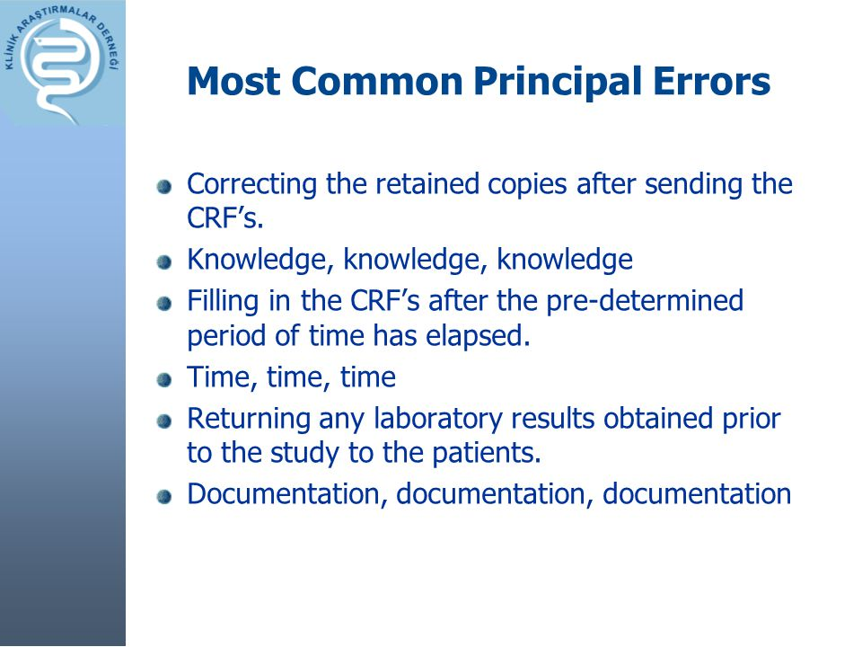Most Common Principal Errors Correcting the retained copies after sending the CRF's. Knowledge, knowledge, knowledge Filling in the CRF's after the pr