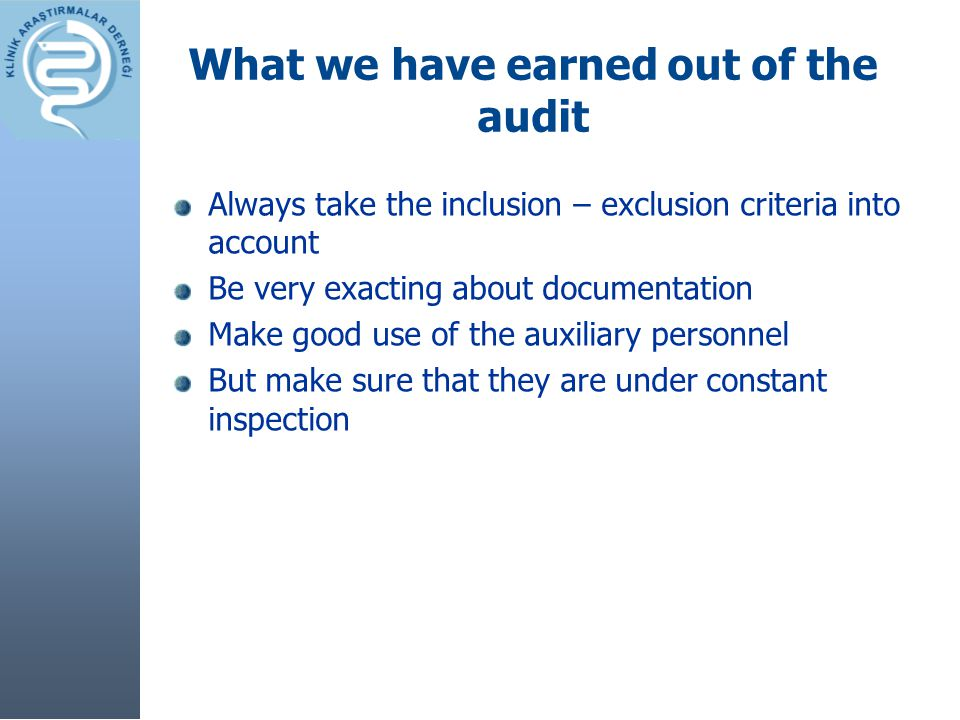 What we have earned out of the audit Always take the inclusion – exclusion criteria into account Be very exacting about documentation Make good use of the auxiliary personnel But make sure that they are under constant inspection