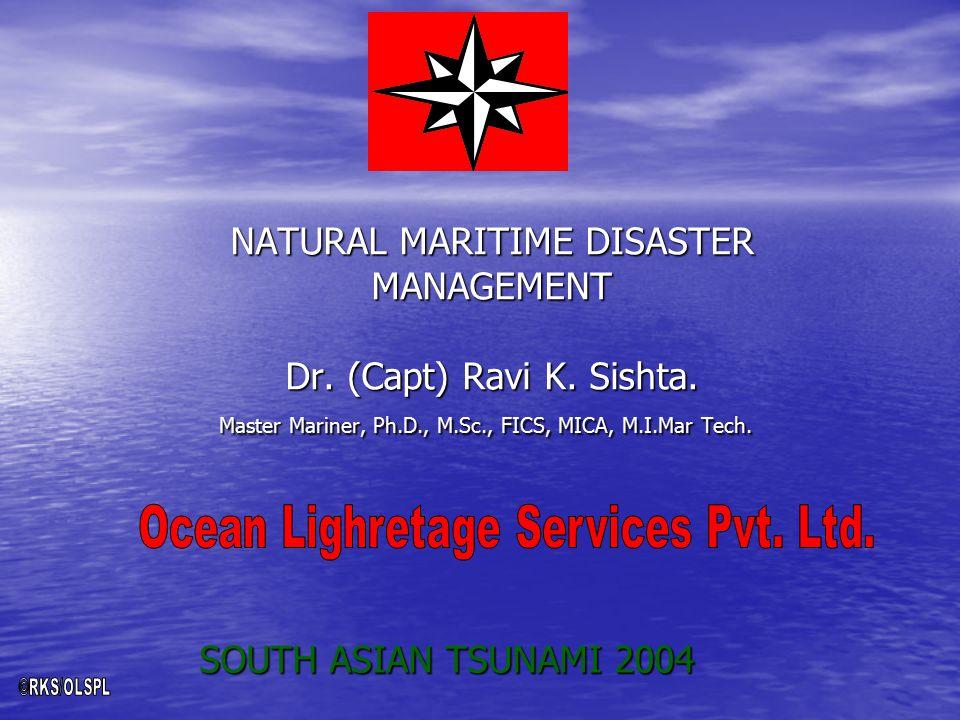 NATURAL MARITIME DISASTER MANAGEMENT Dr. (Capt) Ravi K. Sishta. Master Mariner, Ph.D., M.Sc., FICS, MICA, M.I.Mar Tech. SOUTH ASIAN TSUNAMI 2004