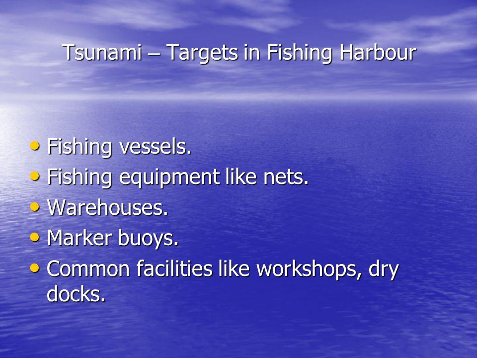 Tsunami – Targets in Fishing Harbour Fishing vessels. Fishing vessels. Fishing equipment like nets. Fishing equipment like nets. Warehouses. Warehouse