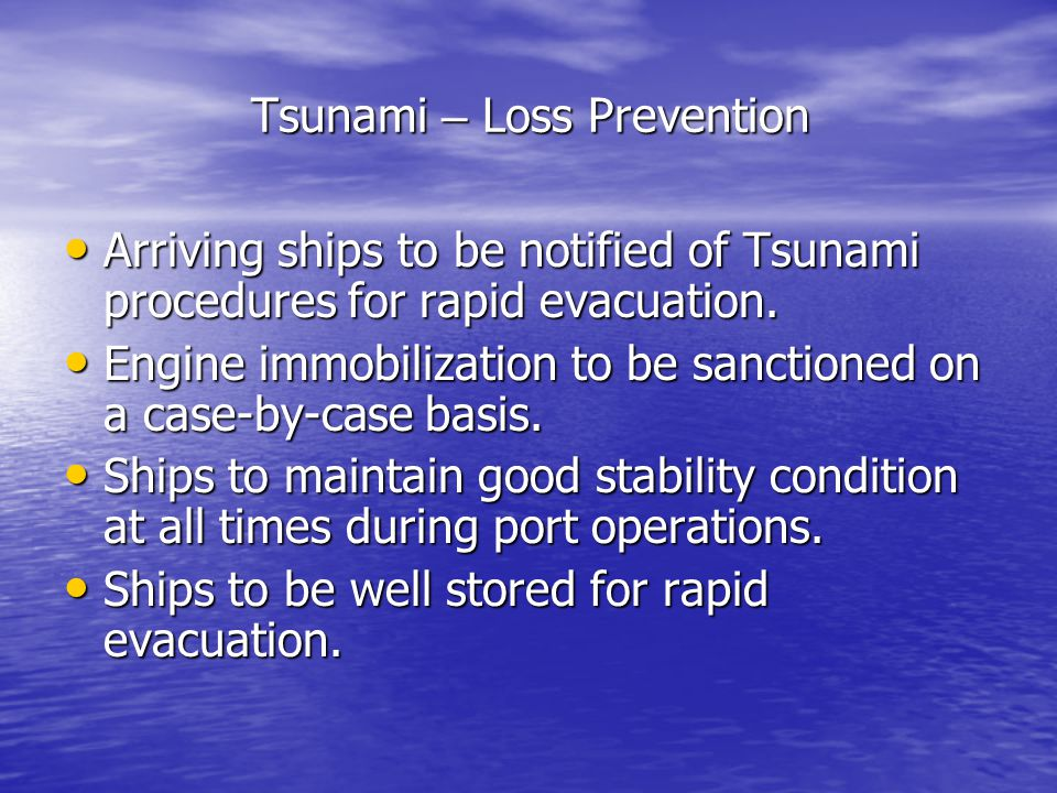 Tsunami – Loss Prevention Arriving ships to be notified of Tsunami procedures for rapid evacuation. Arriving ships to be notified of Tsunami procedure