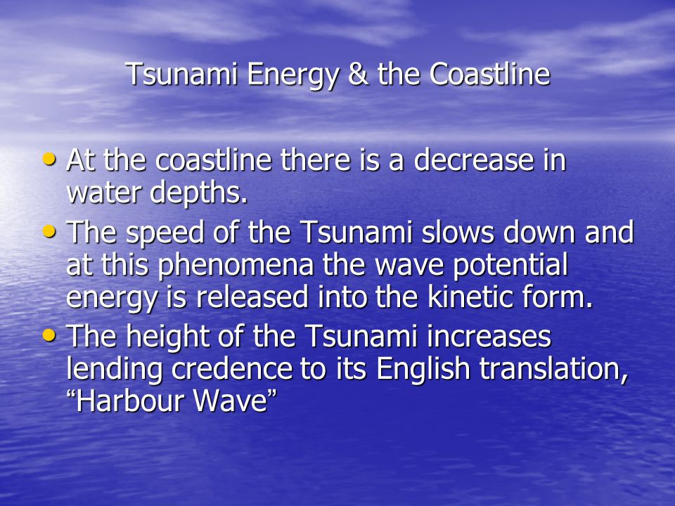 Tsunami Energy & The Coastline After Tsunami crosses into the coastline in height and enormous amount of kinetic energy release.