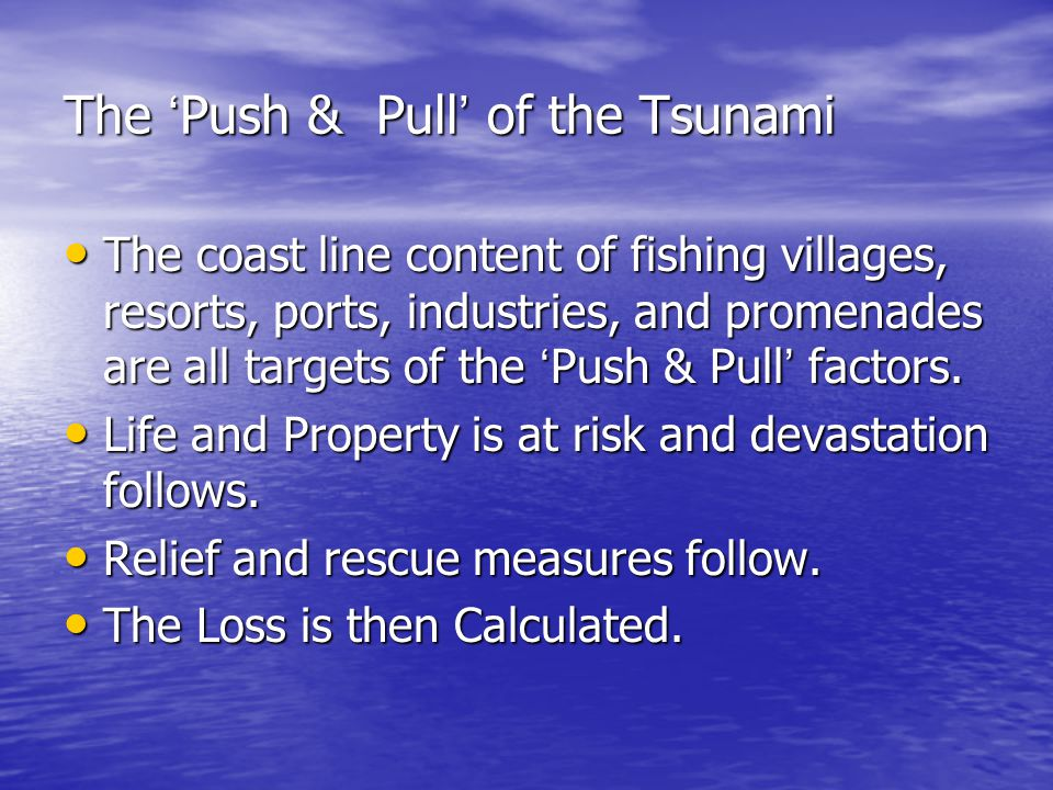 The ' Push & Pull ' of the Tsunami The coast line content of fishing villages, resorts, ports, industries, and promenades are all targets of the ' Pus